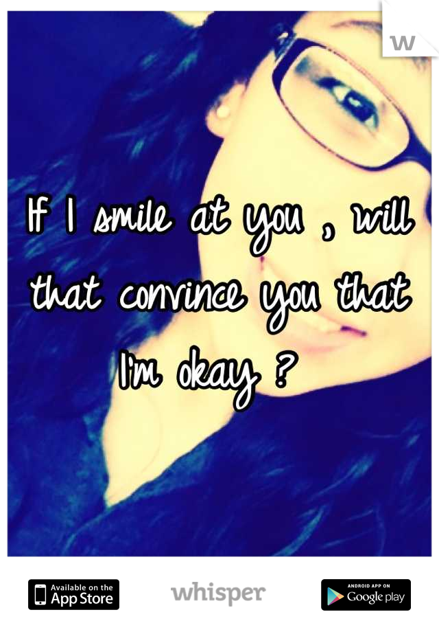 If I smile at you , will that convince you that I'm okay ?