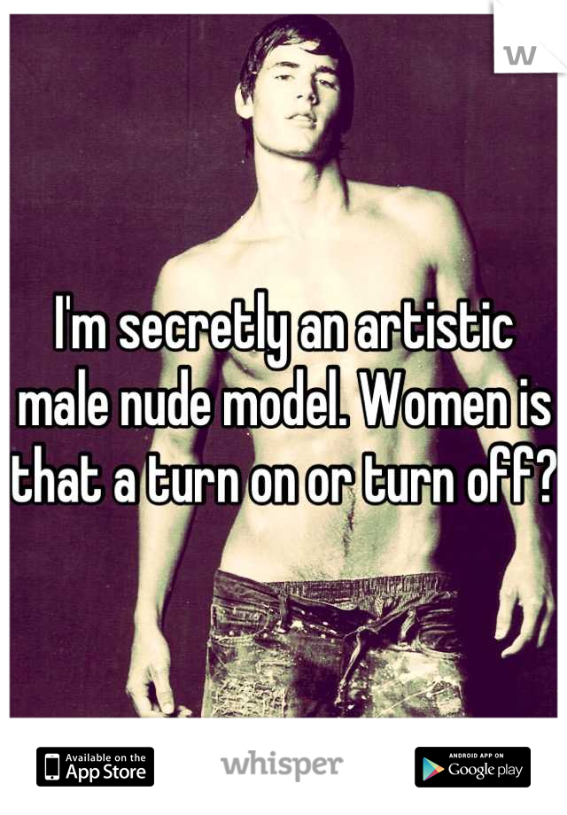I'm secretly an artistic male nude model. Women is that a turn on or turn off?