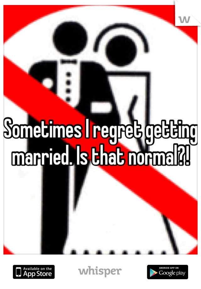 Sometimes I regret getting married. Is that normal?!