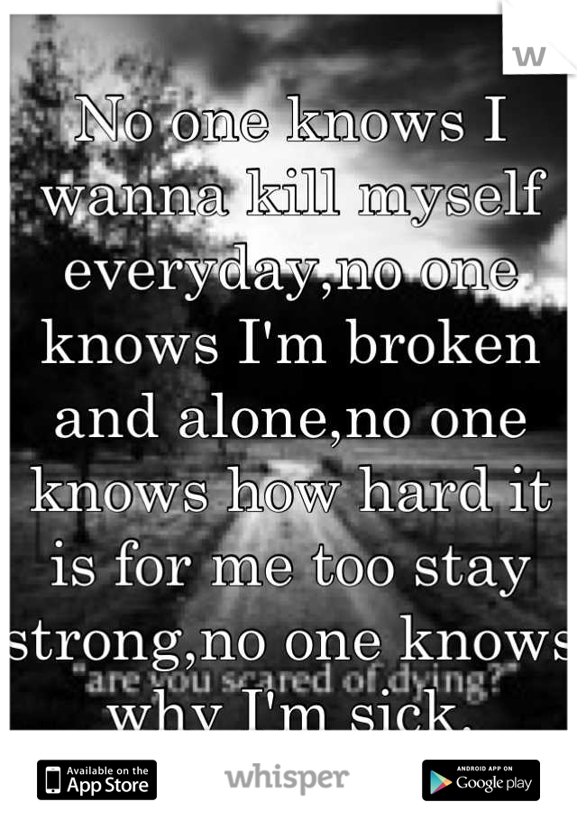 No one knows I wanna kill myself everyday,no one knows I'm broken and alone,no one knows how hard it is for me too stay strong,no one knows why I'm sick.