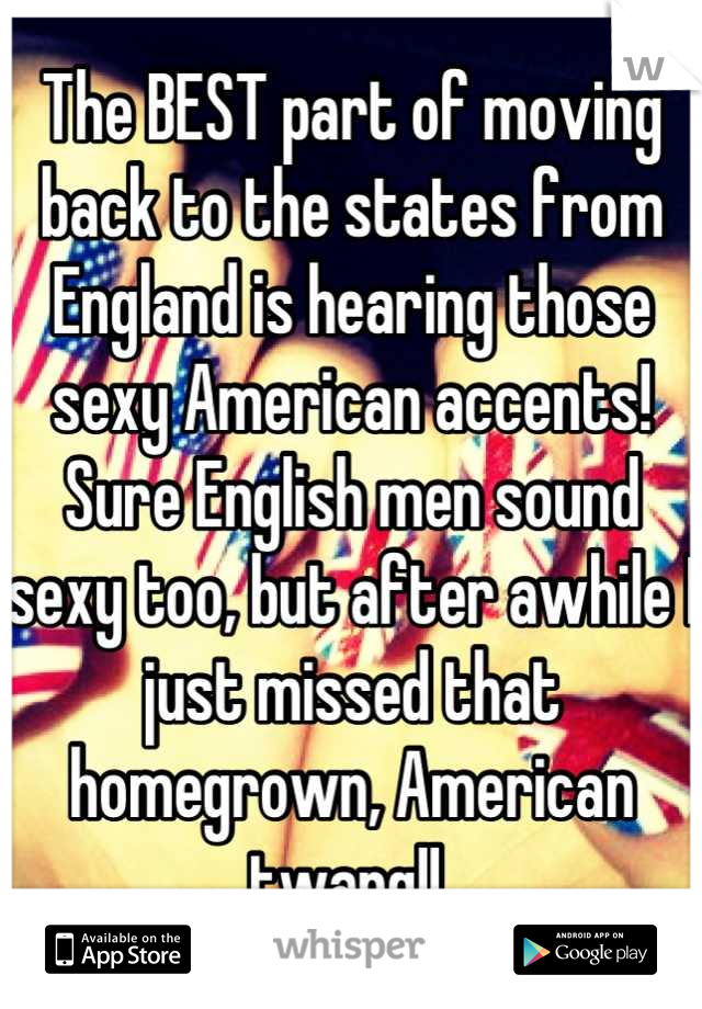 The BEST part of moving back to the states from England is hearing those sexy American accents! Sure English men sound sexy too, but after awhile I just missed that homegrown, American twang!!