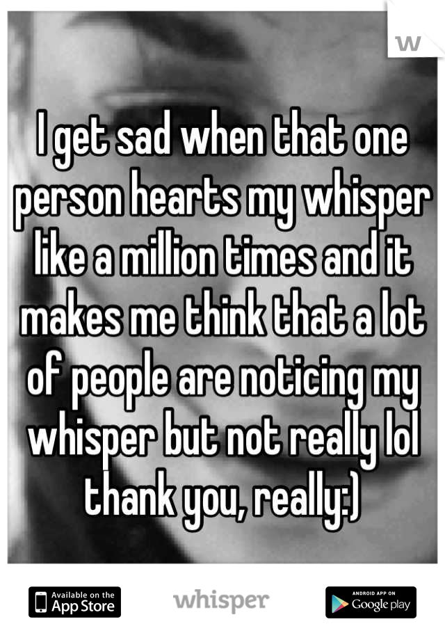 I get sad when that one person hearts my whisper like a million times and it makes me think that a lot of people are noticing my whisper but not really lol thank you, really:)