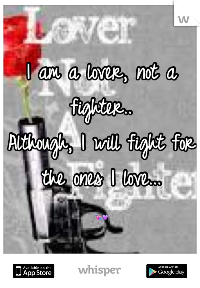 I am a lover, not a fighter..  Although, I will fight for the ones I love...  💘💜