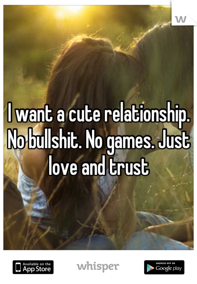 I want a cute relationship.  No bullshit. No games. Just love and trust