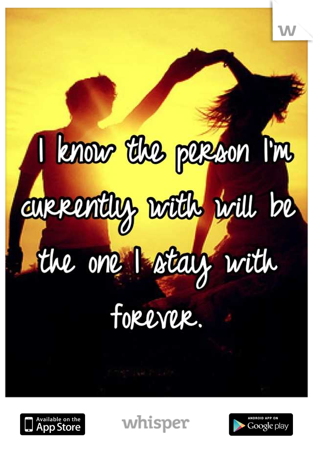 I know the person I'm currently with will be the one I stay with forever.