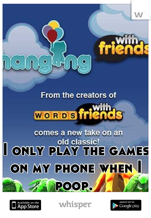 I only play the games on my phone when I poop.