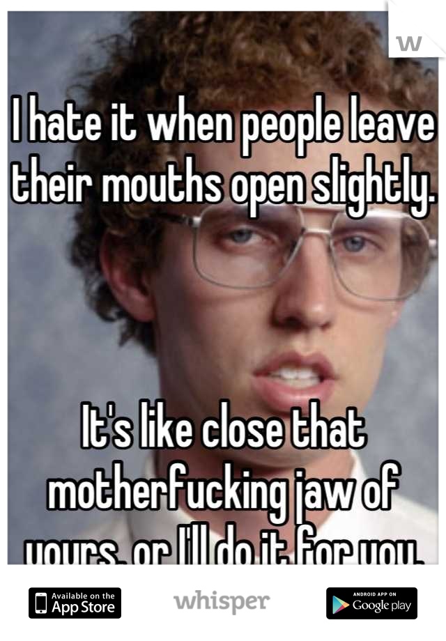 I hate it when people leave their mouths open slightly.     It's like close that motherfucking jaw of yours, or I'll do it for you.