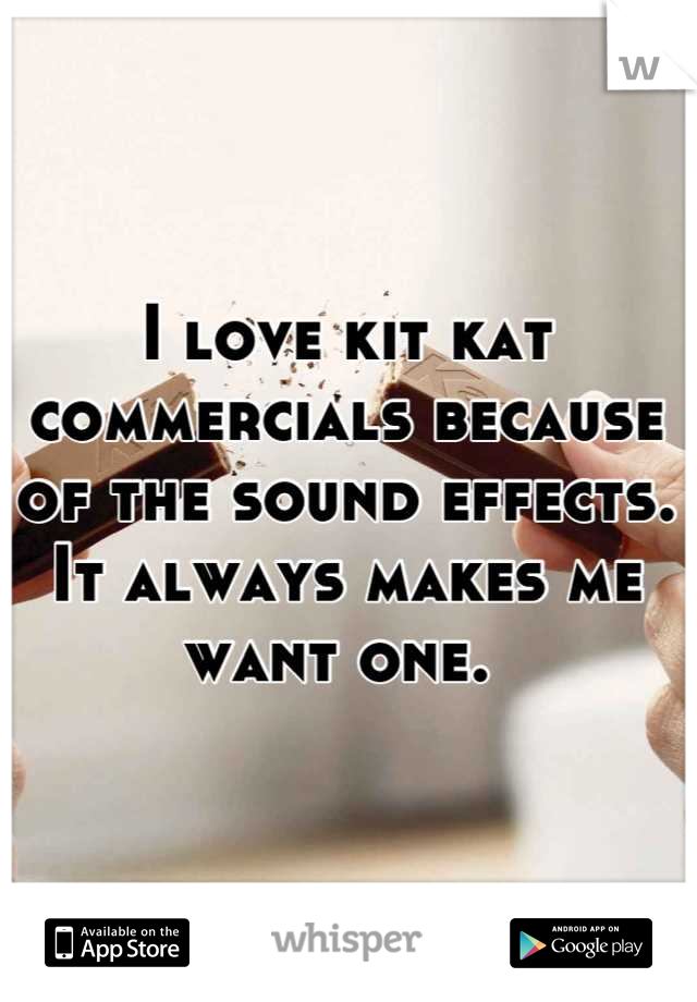 I love kit kat commercials because of the sound effects. It always makes me want one.