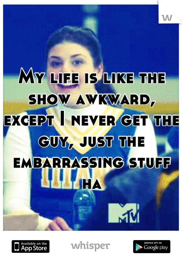 My life is like the show awkward, except I never get the guy, just the embarrassing stuff ha