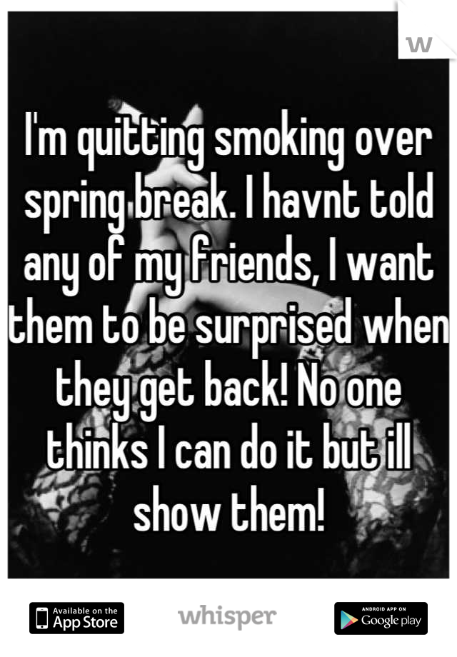 I'm quitting smoking over spring break. I havnt told any of my friends, I want them to be surprised when they get back! No one thinks I can do it but ill show them!