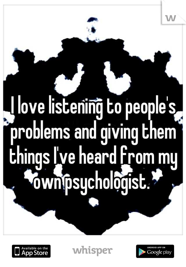 I love listening to people's problems and giving them things I've heard from my own psychologist.