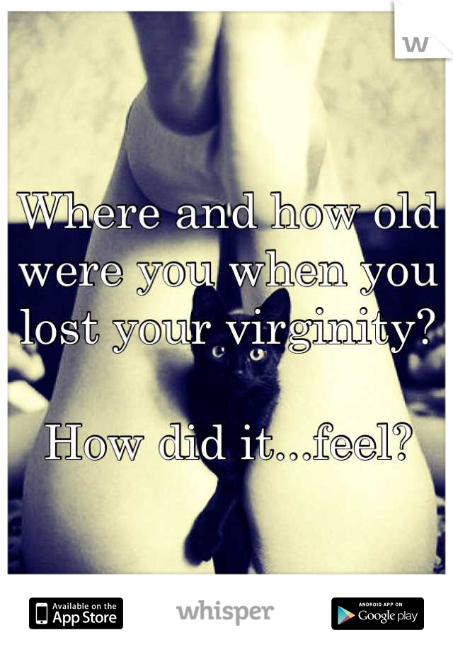 Where and how old were you when you lost your virginity?  How did it...feel?
