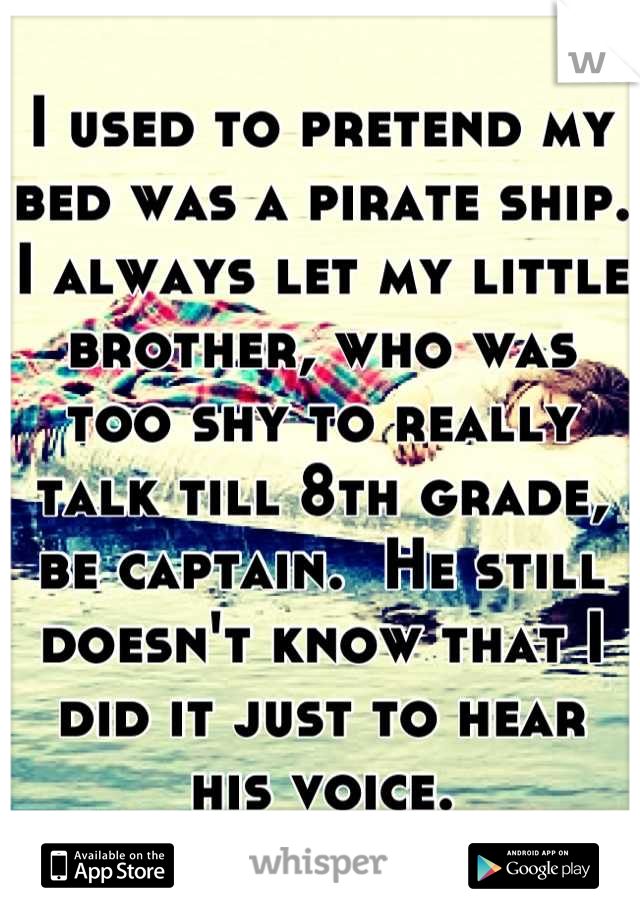 I used to pretend my bed was a pirate ship.  I always let my little brother, who was too shy to really talk till 8th grade, be captain.  He still doesn't know that I did it just to hear his voice.