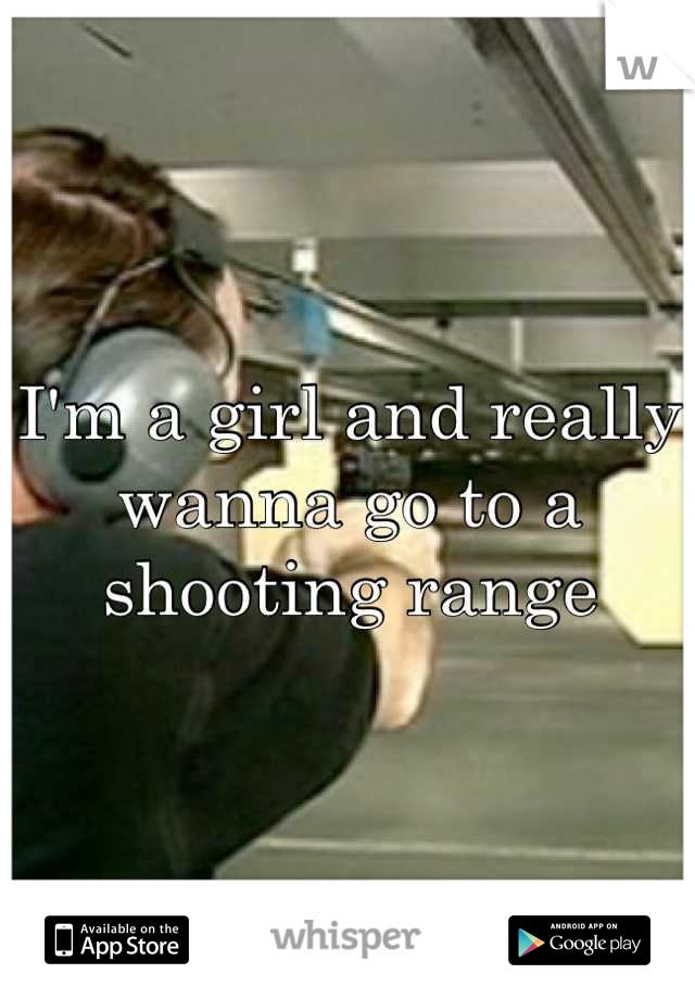 I'm a girl and really wanna go to a shooting range