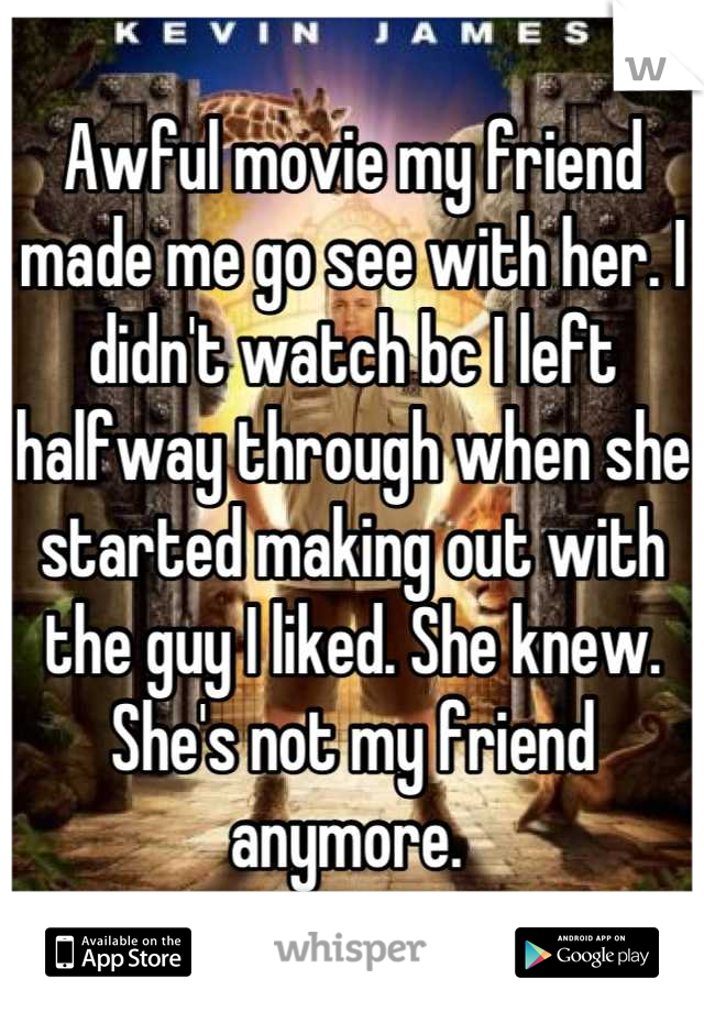 Awful movie my friend made me go see with her. I didn't watch bc I left halfway through when she started making out with the guy I liked. She knew. She's not my friend anymore.