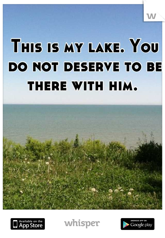 This is my lake. You do not deserve to be there with him.