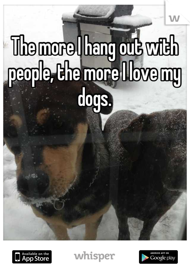 The more I hang out with people, the more I love my dogs.