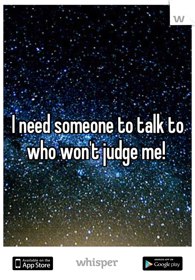 I need someone to talk to who won't judge me!