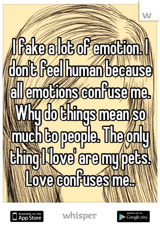 I fake a lot of emotion. I don't feel human because all emotions confuse me. Why do things mean so much to people. The only thing I 'love' are my pets. Love confuses me..