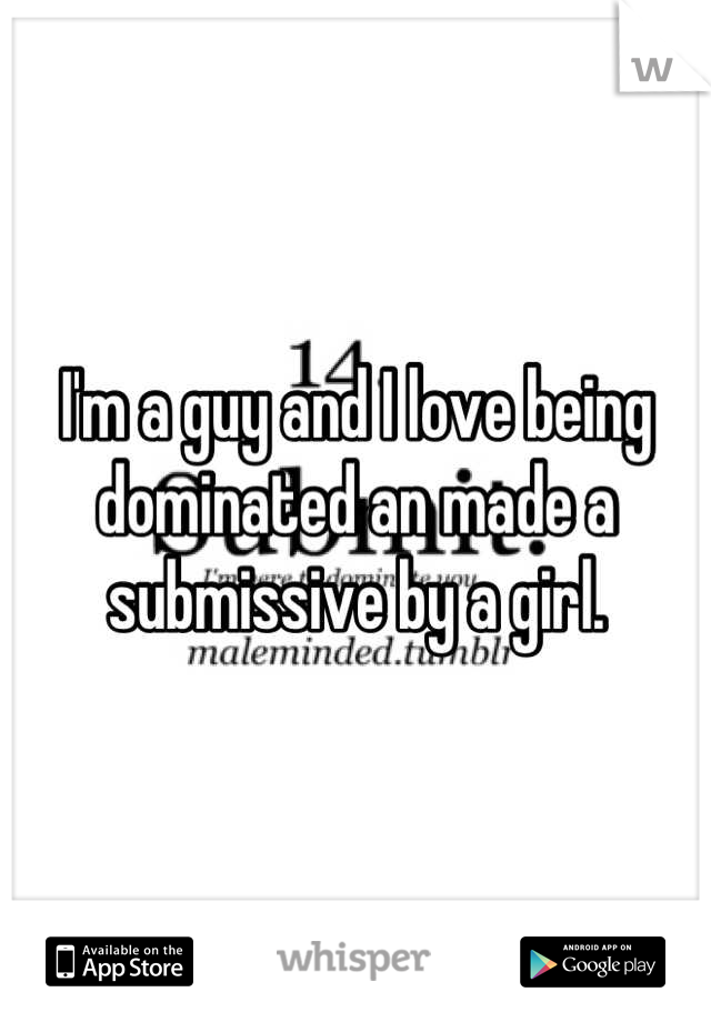 I'm a guy and I love being dominated an made a submissive by a girl.