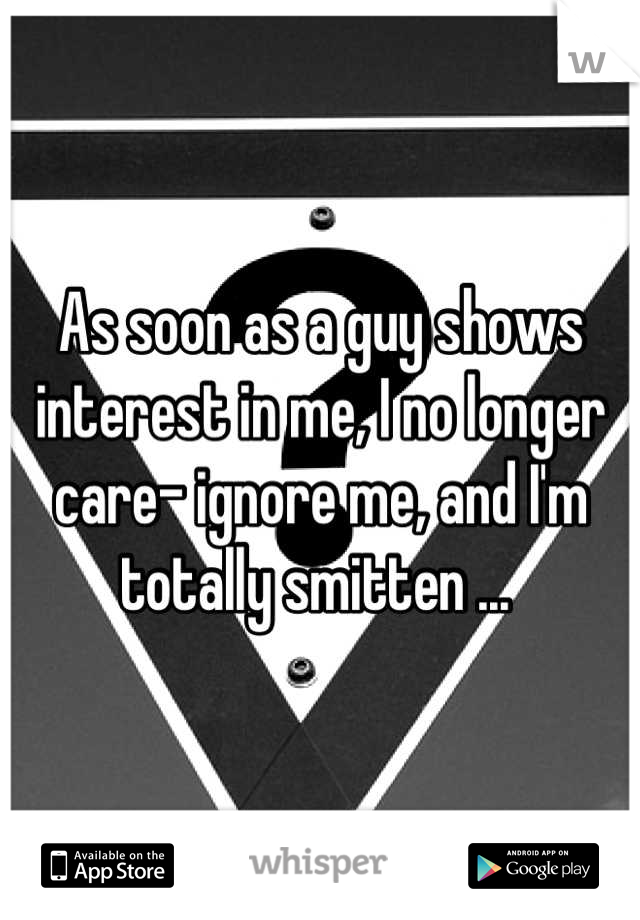 As soon as a guy shows interest in me, I no longer care- ignore me, and I'm totally smitten ...