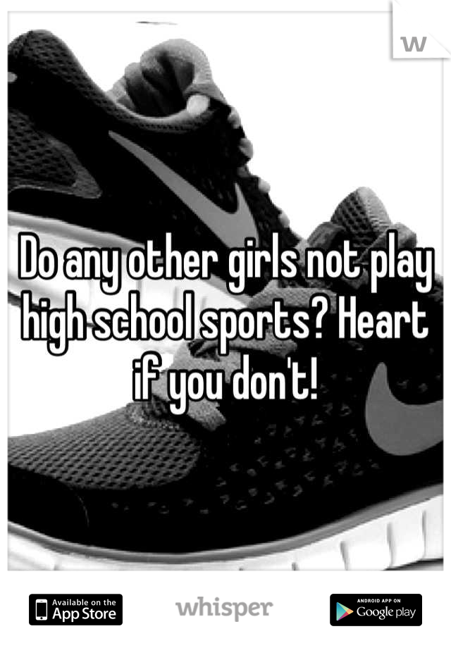 Do any other girls not play high school sports? Heart if you don't!