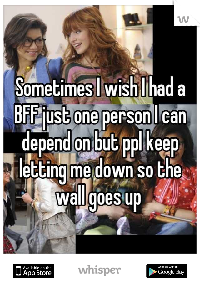 Sometimes I wish I had a BFF just one person I can depend on but ppl keep letting me down so the wall goes up