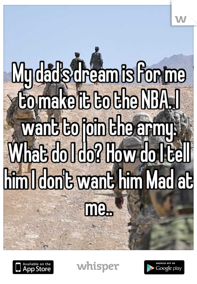 My dad's dream is for me to make it to the NBA. I want to join the army. What do I do? How do I tell him I don't want him Mad at me..