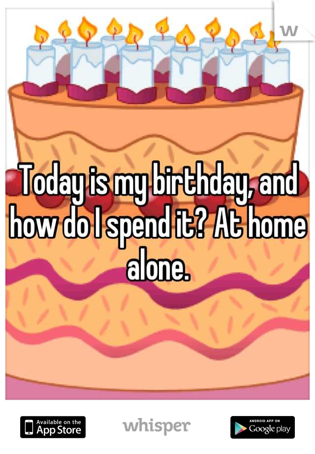 Today is my birthday, and how do I spend it? At home alone.