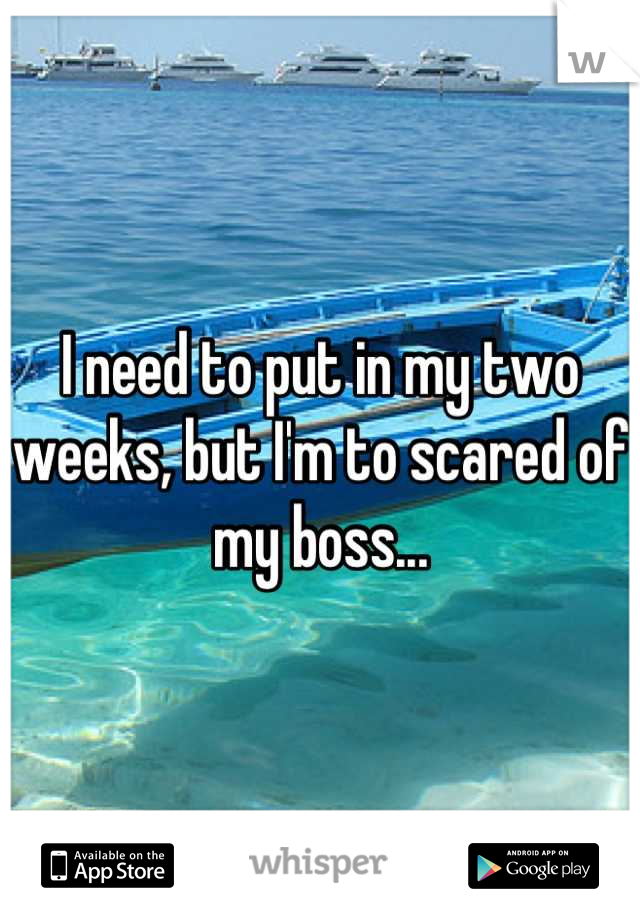 I need to put in my two weeks, but I'm to scared of my boss...