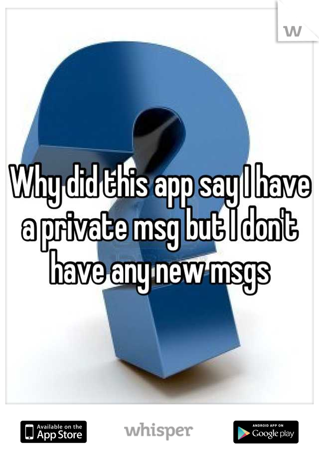 Why did this app say I have a private msg but I don't have any new msgs