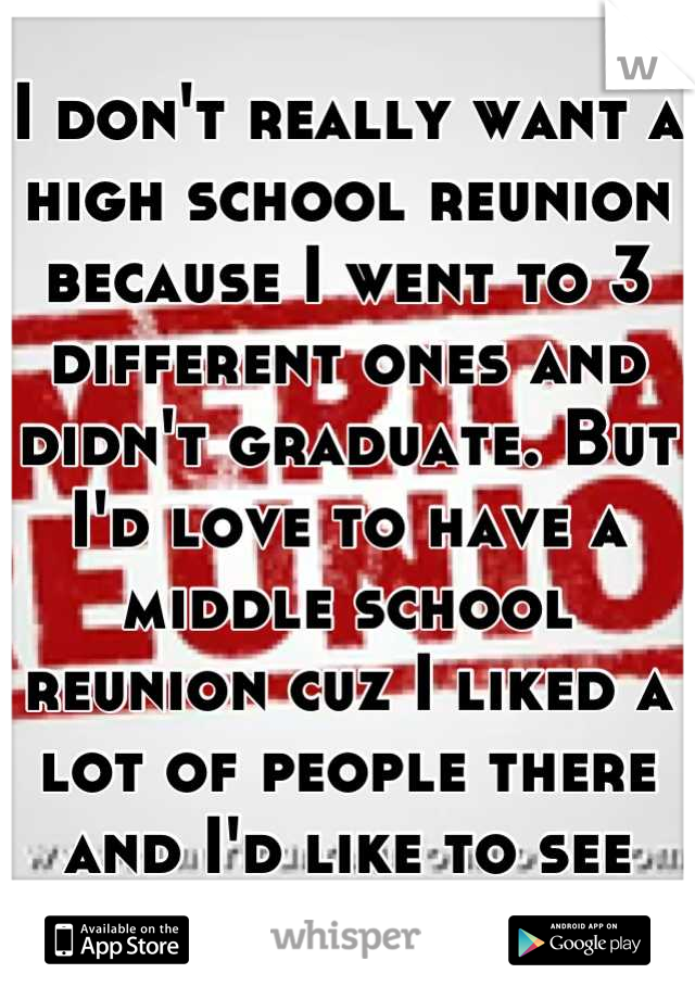 I don't really want a high school reunion because I went to 3 different ones and didn't graduate. But I'd love to have a middle school reunion cuz I liked a lot of people there and I'd like to see them