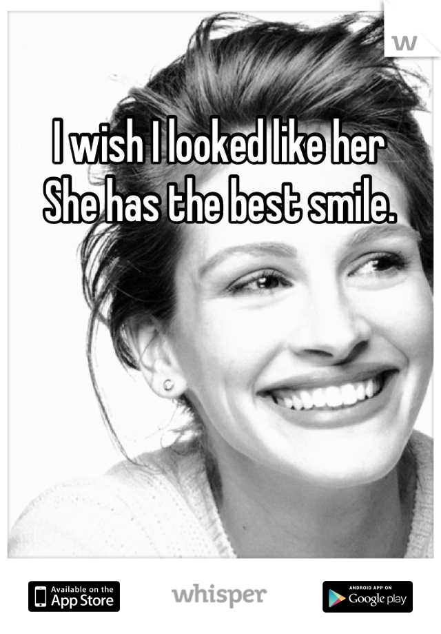 I wish I looked like her She has the best smile.