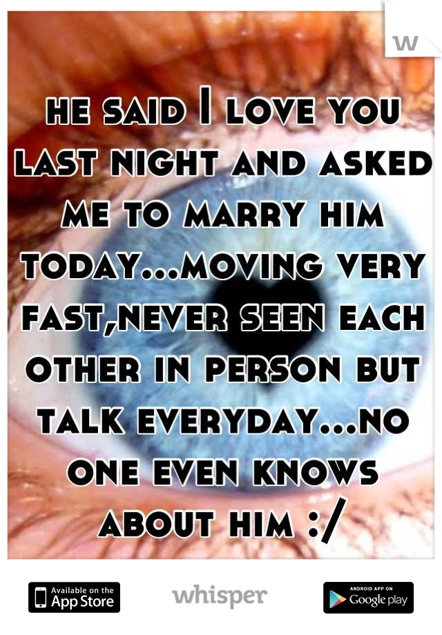 he said I love you last night and asked me to marry him today...moving very fast,never seen each other in person but talk everyday...no one even knows about him :/