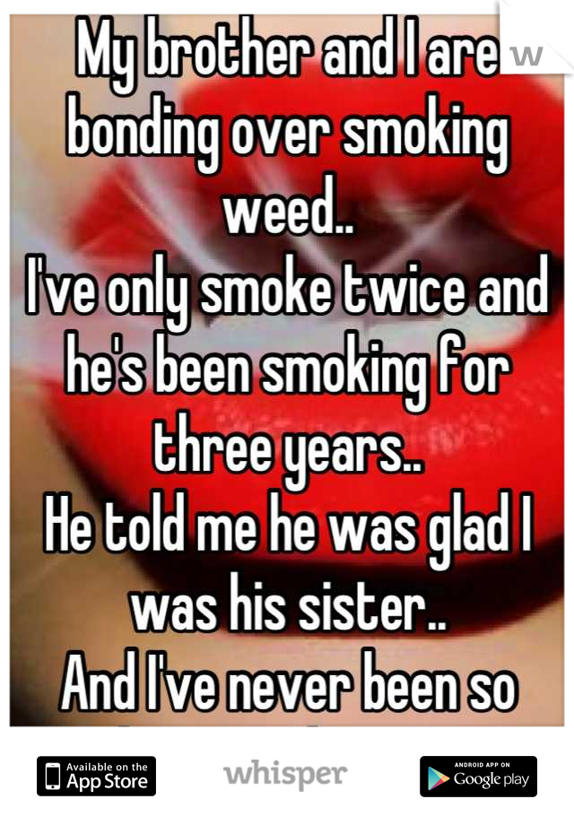 My brother and I are bonding over smoking weed..  I've only smoke twice and he's been smoking for three years.. He told me he was glad I was his sister.. And I've never been so happy to hear it.