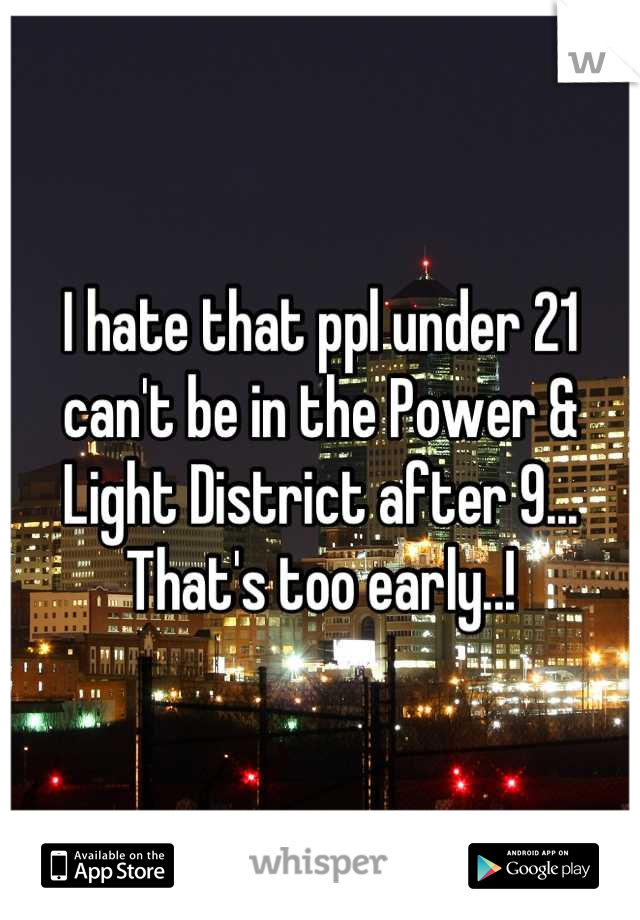 I hate that ppl under 21 can't be in the Power & Light District after 9... That's too early..!