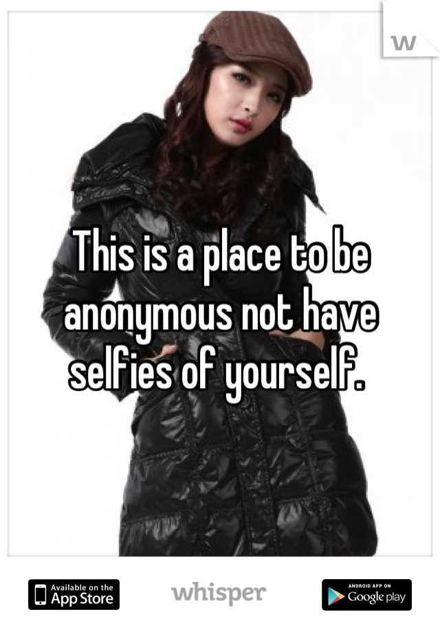 This is a place to be anonymous not have selfies of yourself.