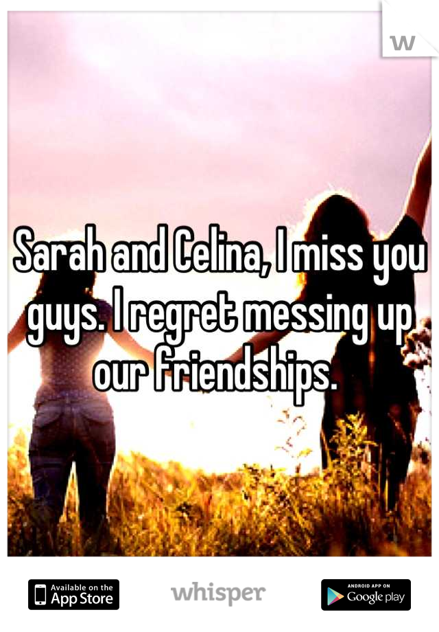 Sarah and Celina, I miss you guys. I regret messing up our friendships.