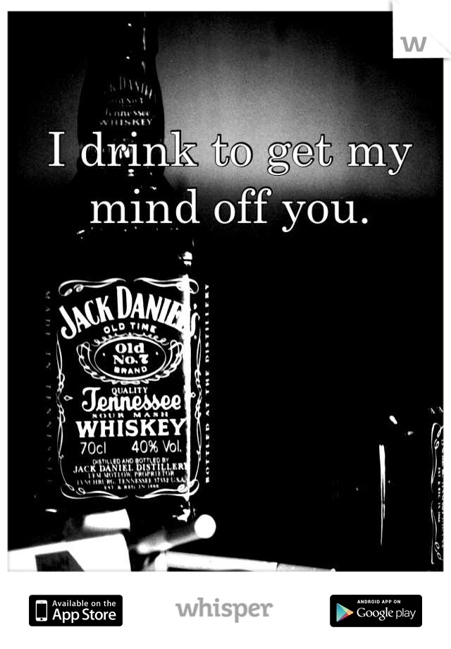 I drink to get my mind off you.