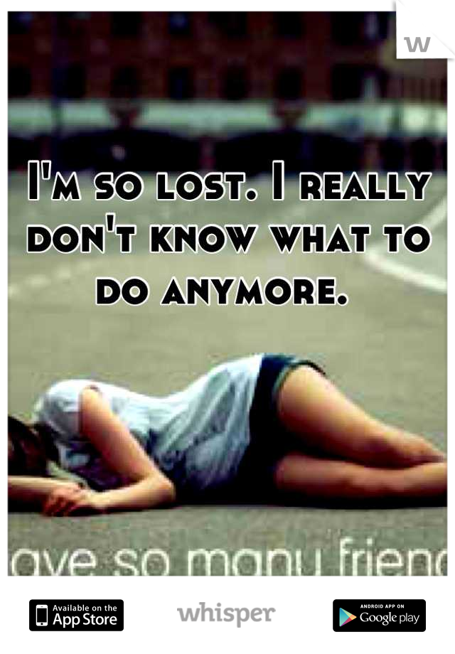 I'm so lost. I really  don't know what to do anymore.