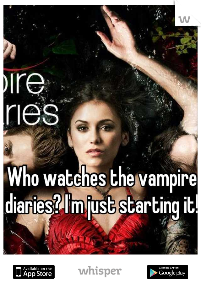 Who watches the vampire diaries? I'm just starting it!
