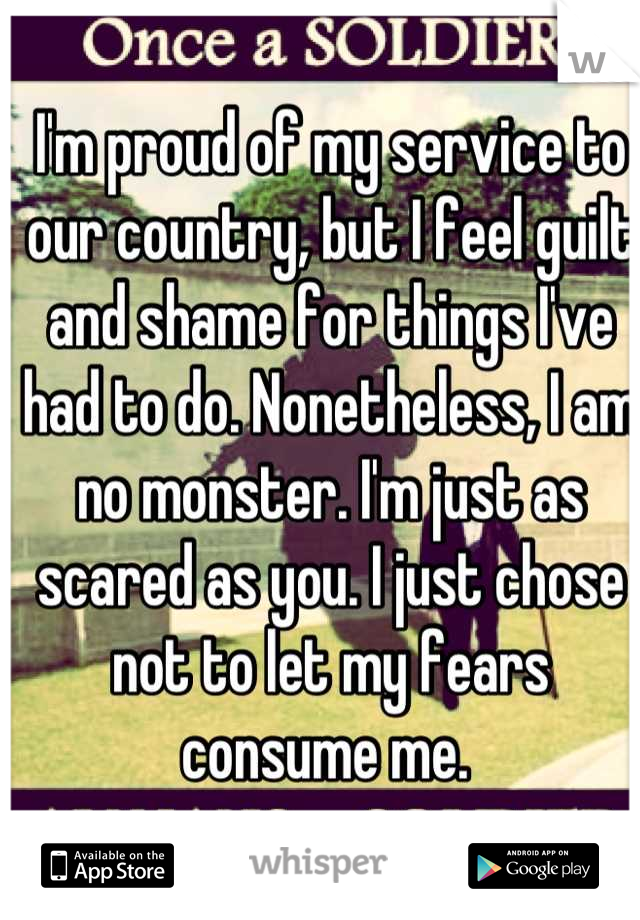 I'm proud of my service to our country, but I feel guilt and shame for things I've had to do. Nonetheless, I am no monster. I'm just as scared as you. I just chose not to let my fears consume me.