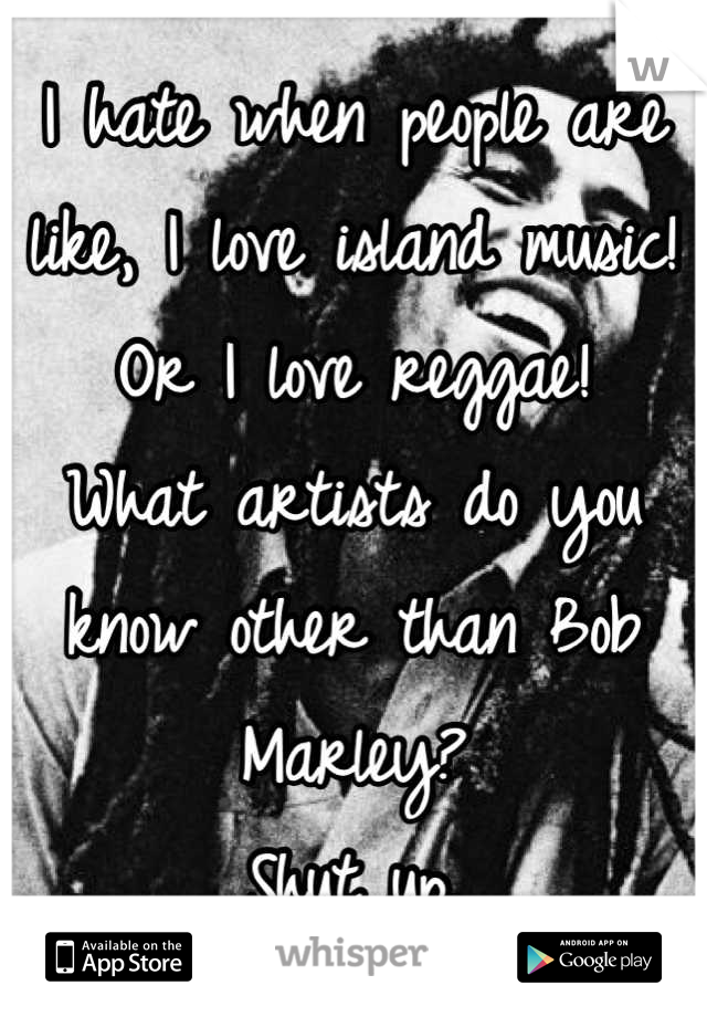 I hate when people are like, I love island music! Or I love reggae! What artists do you know other than Bob Marley? Shut up.