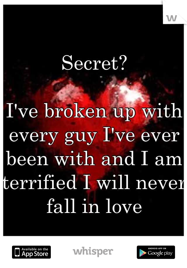 Secret?  I've broken up with every guy I've ever been with and I am terrified I will never fall in love