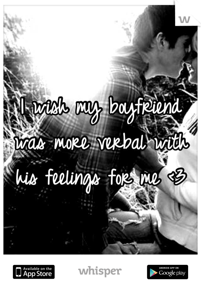 I wish my boyfriend was more verbal with his feelings for me <3