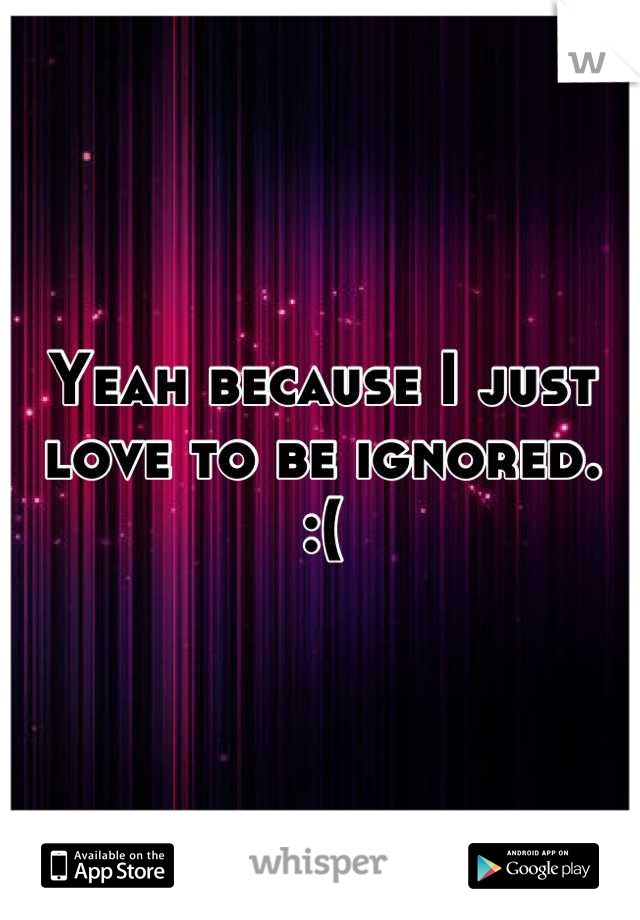Yeah because I just love to be ignored.  :(