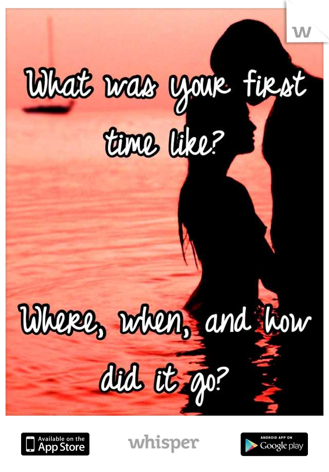 What was your first time like?    Where, when, and how did it go?