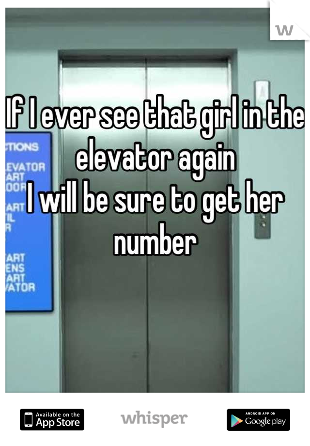 If I ever see that girl in the elevator again  I will be sure to get her number