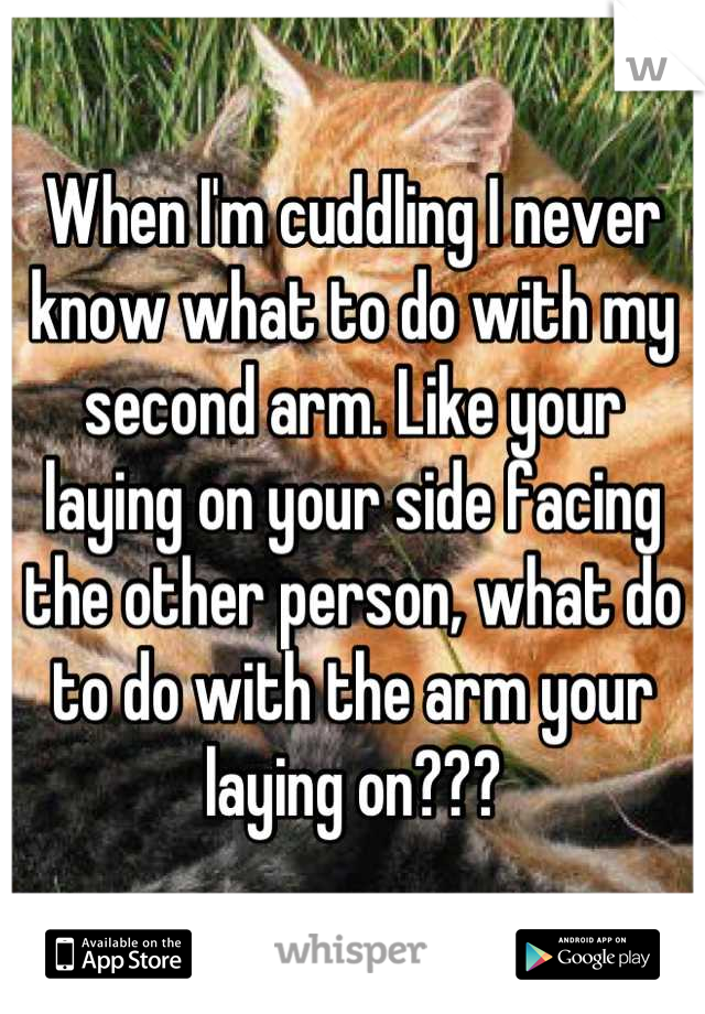 When I'm cuddling I never know what to do with my second arm. Like your laying on your side facing the other person, what do to do with the arm your laying on???
