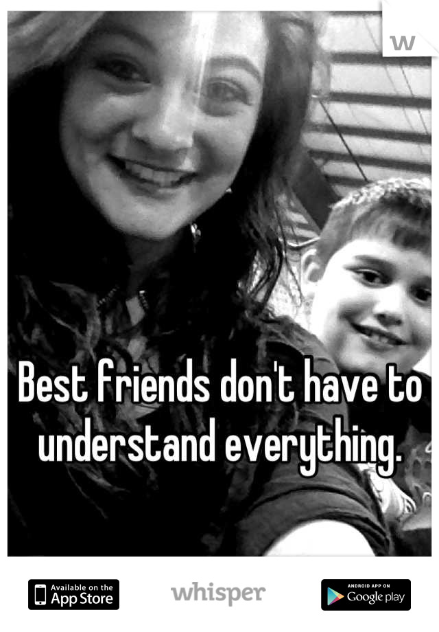 Best friends don't have to understand everything.